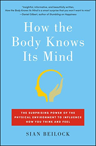 How the Body Knows Its Mind: The Surprising Power of the Physical Environment to Influence How You Think and Feel