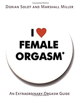 I Love Female Orgasm: An Extraordinary Orgasm Guide by [Solot, Dorian, Miller, Marshall]