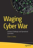 Waging Cyber War: Technical Challenges and Operational Constraints Front Cover