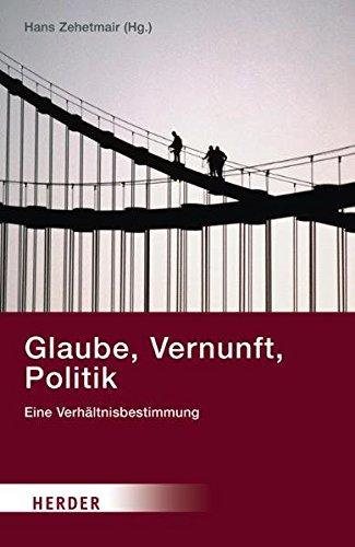 Glaube, Vernunft, Politik: Eine Verhältnisbestimmung