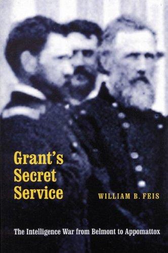 Grant's Secret Service: The Intelligence War from Belmont to Appomattox