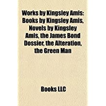 Works by Kingsley Amis (Study Guide): Books by Kingsley Amis, Novels by Kingsley Amis, the James Bond Dossier, the Alteration, the Green Man