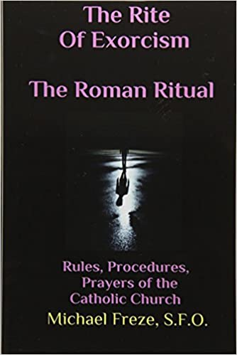 The Rite Of Exorcism The Roman Ritual Rules Procedures Prayers Of The Catholic Church Freze Michael 9781530812820 Amazon Com Books