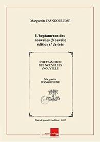 L'heptaméron desnouvelles(Nouvelle édition) / detrèshaute ettrès illustre princesse Marguerite d'Angoulême reine deNavarre;nouv.éd. publ. d'après letextedesms. avecdesnotesetune notice parP.L. Jacob [Edition de 1861] par Marguerite de Navarre