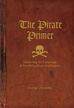 The Pirate Primer: Mastering the Language of Swashbucklers and Rogues by [Choundas, George]