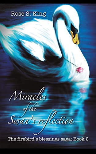 Miracles of the Swan's Reflection: The Firebird's Blessings Saga: Book 2 by [King, Rose S.]