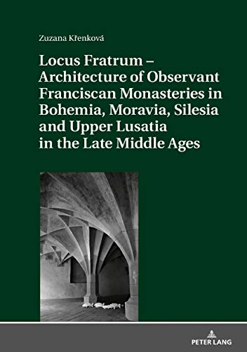 Locus Fratrum  Architecture of Observant Franciscan Monasteries in Bohemia, Moravia, Silesia and Upper Lusatia in the Late Middle Ages por Zuzana Krenková