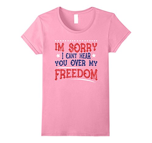 Womens I'm Sorry I Cant Hear You Over My Freedom Shirt: 4th of July Small Pink
