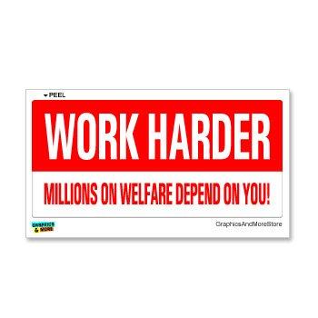 Work Harder Millions On Welfare Depend On You - Window Bumper Sticker