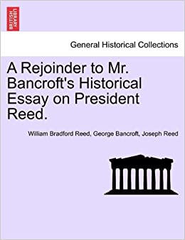 A Rejoinder To Mr Bancrofts Historical Essay On President Reed  Turn On Click Ordering For This Browser