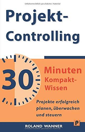 Projektcontrolling - 30 Minuten Kompakt-Wissen: Projekte erfolgreich planen, überwachen und steuern