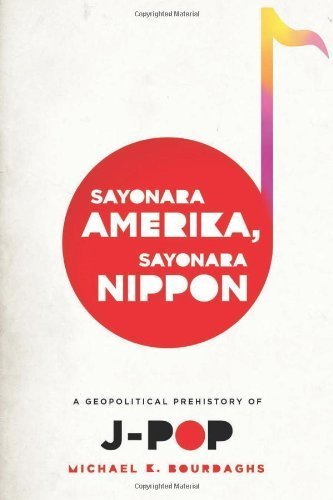Sayonara Amerika, Sayonara Nippon: A Geopolitical Prehistory of J-Pop (Asia Perspectives: History, Society, and Culture) by Bourdaghs Michael (2012-02-21) Paperback