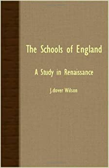 Book The Schools of England - A Study in Renaissance by J. Dover Wilson (2007-03-15)