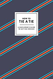 How to Tie a Tie: A Gentleman's Guide to Getting Dressed (How To Ser