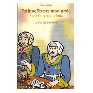 FatigueStress, mon amie : L'art de vivre mieux (Art de vivre) Broché – 2002 Patrice de Bonneval Éd. du Fayet 2951877706 Médecines parallèles