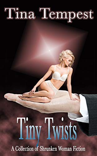 - Tiny Twists:  A Collection of Shrunken Woman Fiction