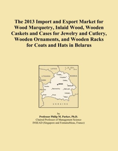 The 2013 Import and Export Market for Wood Marquetry, Inlaid Wood, Wooden Caskets and Cases for Jewelry and Cutlery, Wooden Ornaments, and Wooden Racks for Coats and Hats in (Belarus Coat)