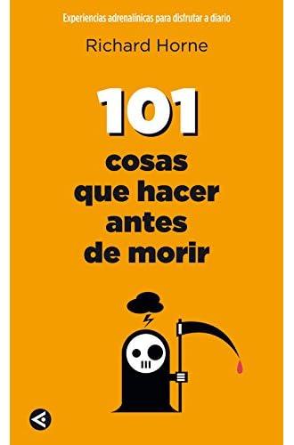 101 Cosas Que Hacer Antes De Morir: Experiencias Adrenalínicas Para Disfrutar A Diario