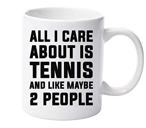 All I Care About Is Tennis And Like Maybe 2 People Ceramic Mug for Tea and Coffee