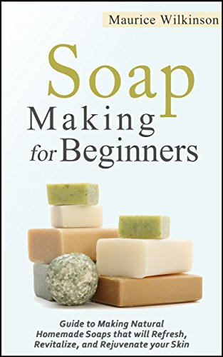 Soap Making for Beginners: Guide to Making Natural Homemade Soaps that will Refresh, Revitalize, and Rejuvenate your Skin (DIY and Hobbies) by [DIY and Hobbies, Wilkinson, Maurice]
