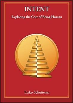 Book Intent: Exploring the Core of Being Human by Etsko Schuitema (2011-01-01)