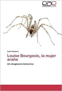 Louise Bourgeois, la mujer ara???a: Un imaginario femenino by Lydia V??zquez (2014-02-05)