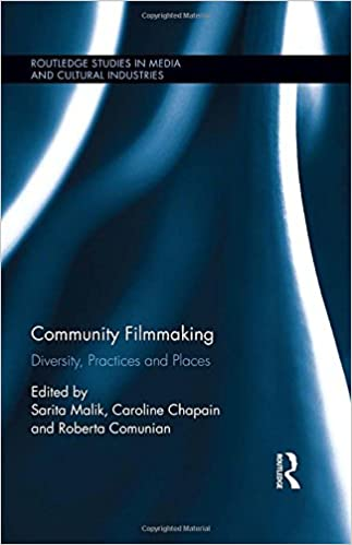 Community Filmmaking: Diversity, Practices and Places (Routledge Studies in Media and Cultural Industries)