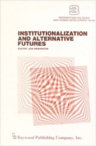 Institutionalization and Alternative Futures: 3 (Perspectives on Aging and Human Development)