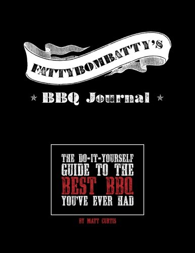 Fattybombatty's BBQ Journal: The Do-It-Yourself Guide To The Best BBQ You've Ever Had
