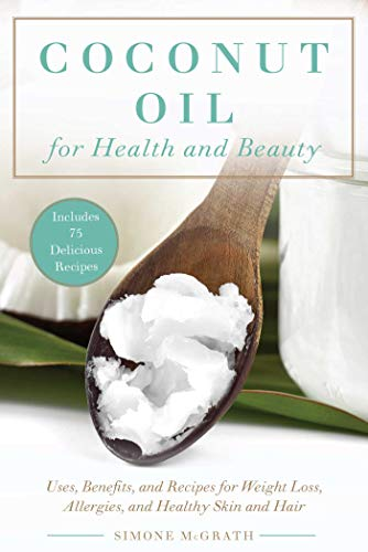 Coconut Oil for Health and Beauty: Uses, Benefits, and Recipes for Weight Loss, Allergies, and Healthy Skin and Hair (Health And Beauty Uses For Coconut Oil)