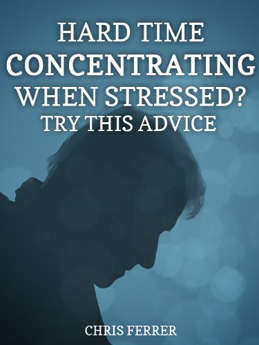 Stress Relief Tips: Hard Time Concentrating When Stressed? Try This Advice