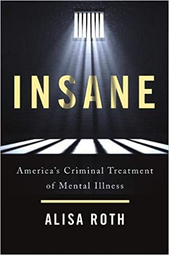 Insane America S Criminal Treatment Of Mental Illness Alisa Roth