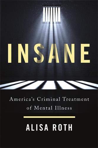 Insane: America's Criminal Treatment of Mental Illness