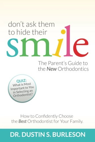 Don't Ask Them to Hide Their Smile: The Parent's Guide to the New Orthodontics
