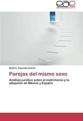 Parejas del mismo sexo: Análisis jurídico sobre el matrimonio y la adopción en México y España (Spanish Edition): Beatriz Saucedo Galván: 9783848463213: ...