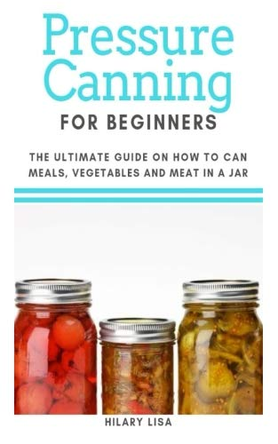 Pressure Canning for Beginners: The Ultimate Guide on How to Can Meals, Vegetables and Meat in a Jar by Hilary Lisa