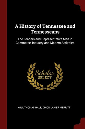 A History Of Tennessee And Tennesseans  The Leaders And Representative Men In Commerce  Industry And Modern Activities