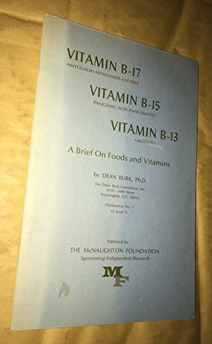 Vitamin B-17 amygdalin-nitriloside-laetrile, Vitamin B-15 pangamic acid-pangzmates, Vitamin B-13 orotates: Brief on foods and vitamins