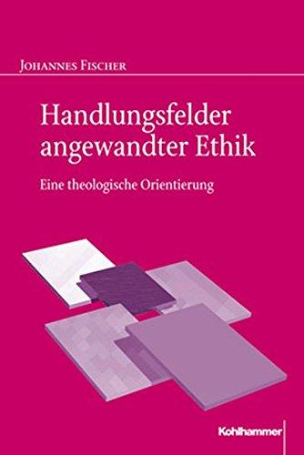 Handlungsfelder angewandter Ethik: Eine theologische Orientierung