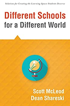 Different Schools for a Different World: (School Improvement for 21st Century Skills, Global Citizenship, and Deeper Learning) (Solutions for Creating the Learning Spaces Students Deserve) by [McLeod, Scott, Shareski, Dean]