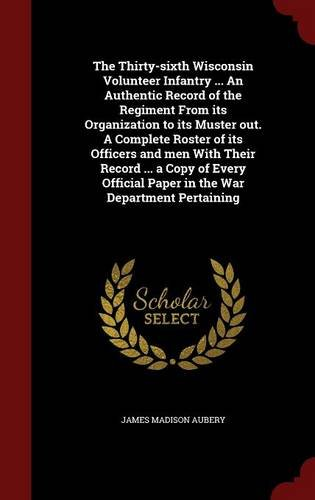Download The Thirty-sixth Wisconsin Volunteer Infantry ... An Authentic Record of the Regiment From its Organization to its Muster out. A Complete Roster of ... Paper in the War Department Pertaining pdf epub