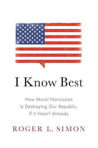 Simon – I Know Best: How Moral Narcissism Is Destroying Our Republic, If It Hasn't Already