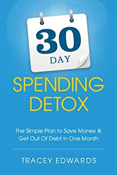 30 Day Spending Detox: The Simple Plan To Save Money and Get Out Of Debt In One Month by [Edwards, Tracey]