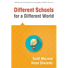 Different Schools for a Different World: (School Improvement for 21st Century Skills, Global Citizenship, and Deeper Learning) (Solutions for Creating the Learning Spaces Students Deserve)
