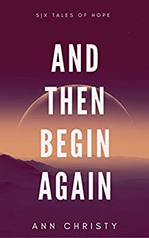 And Then Begin Again: Six Tales of Hope (Dark Collections Book 2) by [Christy, Ann]