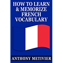 How to Learn and Memorize French Vocabulary ... Using a Memory Palace Specifically Designed for the French Language (and adaptable to many other languages too) (Magnetic Memory Series)