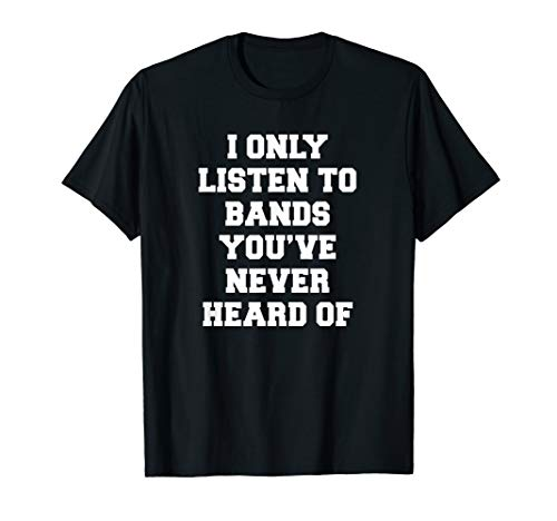 I Only Listen To Bands You've Never Heard Of Funny Emo Shirt