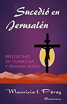 Sucedió en Jerusalén: Reflexiones de Cuaresma y Semana Santa de [Pérez, Mauricio I.]