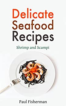 Shrimp and Scampi: Delicate Seafood Recipes - Your Shellfish Guide to King Prawns, Garlic Scampies, Shrimp Salad, Creole, Grilled Appetizer and BBQ Shrimpes by [Fisherman, Paul]