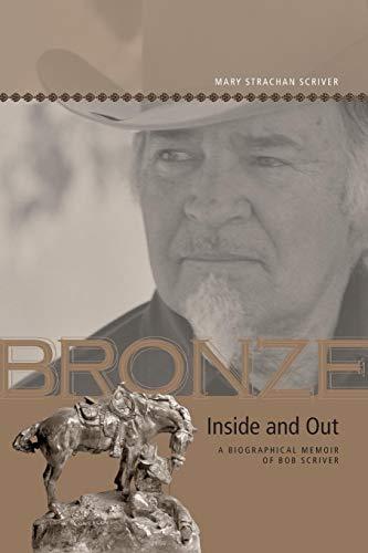 Bronze Inside and Out: A Biographical Memoir of Bob Scriver (Legacies Shared)
